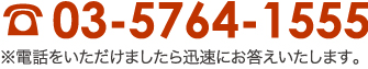 TEL:03-5764-1555※電話をいただけましたら迅速にお答えいたします。